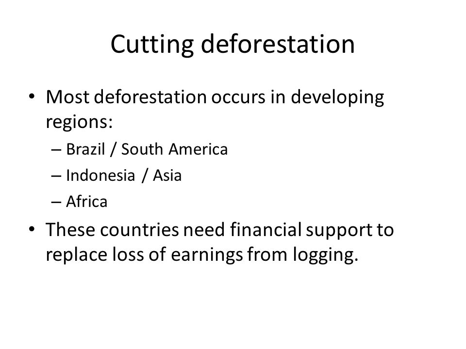Cutting deforestation Most deforestation occurs in developing regions: – Brazil / South America – Indonesia / Asia – Africa These countries need finan