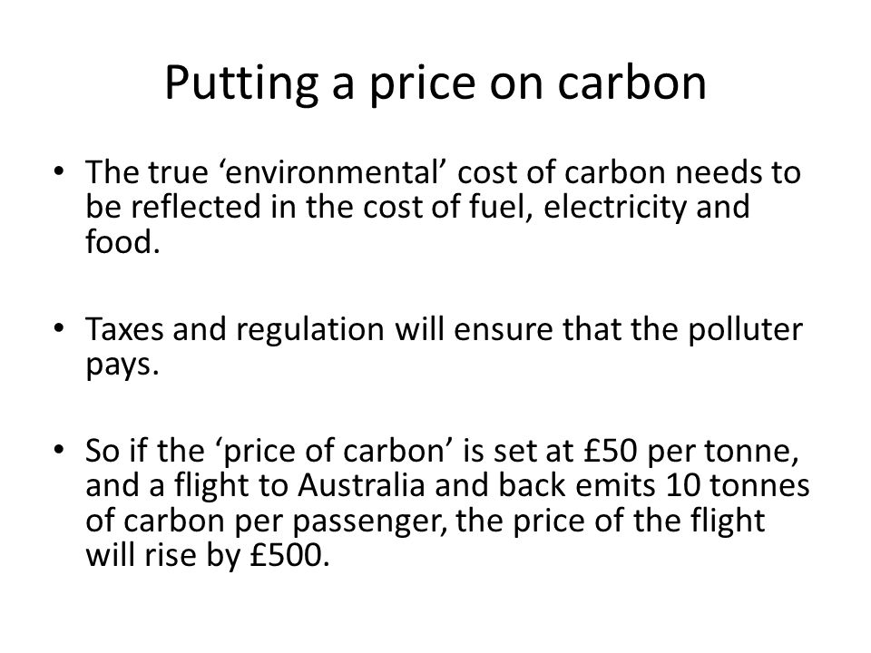 Putting a price on carbon The true environmental cost of carbon needs to be reflected in the cost of fuel, electricity and food. Taxes and regulation