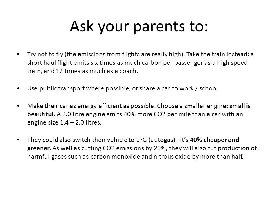 Ask your parents to: Try not to fly (the emissions from flights are really high). Take the train instead: a short haul flight emits six times as much