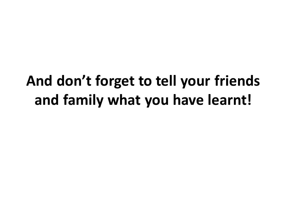 And dont forget to tell your friends and family what you have learnt!