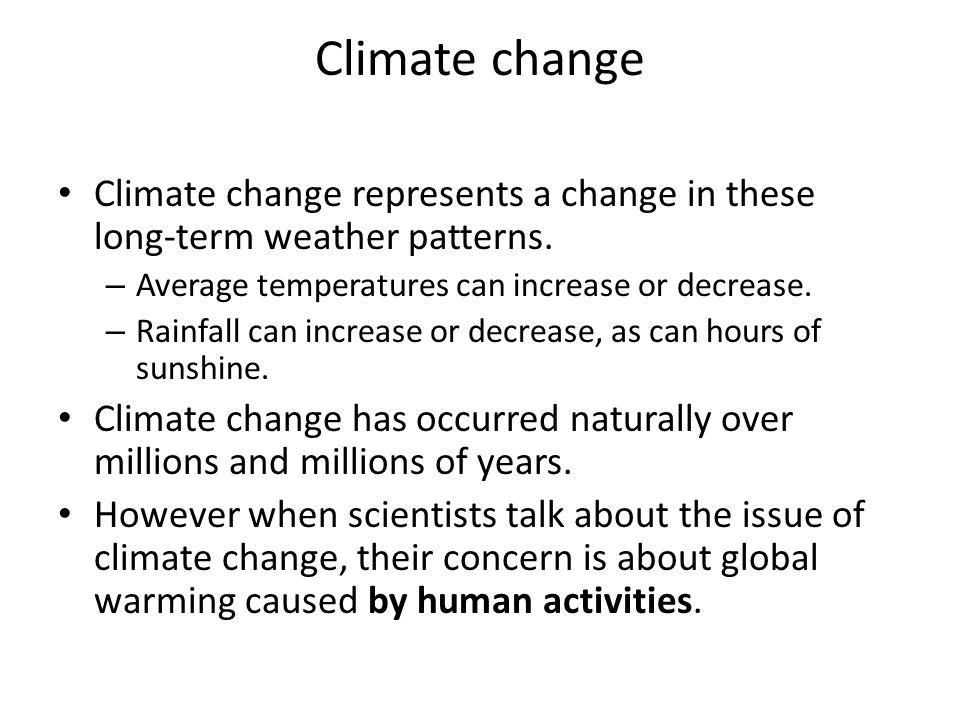 Climate change Climate change represents a change in these long-term weather patterns. – Average temperatures can increase or decrease. – Rainfall can