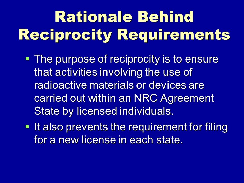 Rationale Behind Reciprocity Requirements The purpose of reciprocity is to ensure that activities involving the use of radioactive materials or devices are carried out within an NRC Agreement State by licensed individuals.