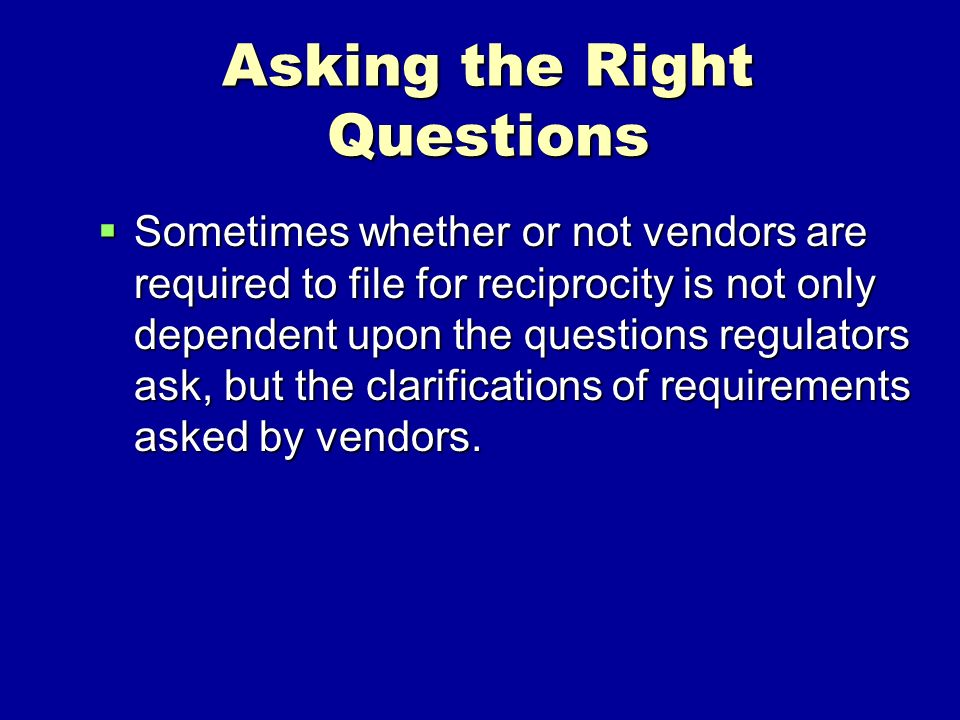 Asking the Right Questions Sometimes whether or not vendors are required to file for reciprocity is not only dependent upon the questions regulators ask, but the clarifications of requirements asked by vendors.