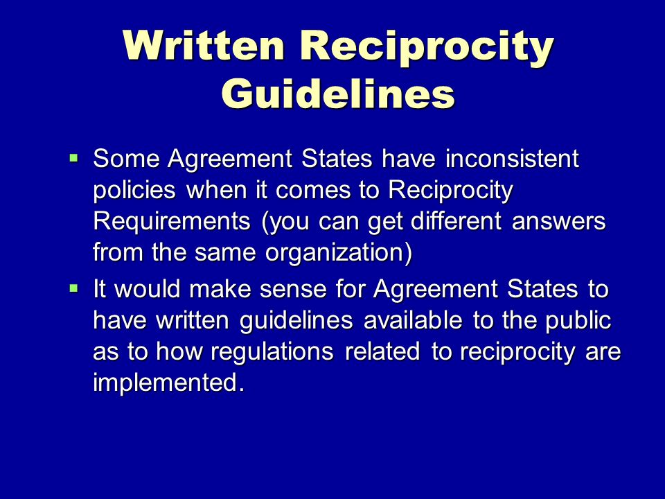 Written Reciprocity Guidelines Some Agreement States have inconsistent policies when it comes to Reciprocity Requirements (you can get different answers from the same organization) Some Agreement States have inconsistent policies when it comes to Reciprocity Requirements (you can get different answers from the same organization) It would make sense for Agreement States to have written guidelines available to the public as to how regulations related to reciprocity are implemented.