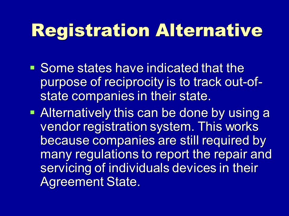 Registration Alternative Some states have indicated that the purpose of reciprocity is to track out-of- state companies in their state. Some states ha