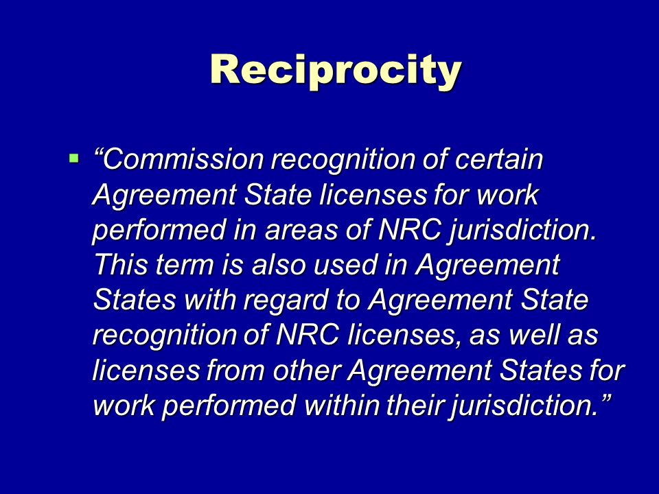 Reciprocity Commission recognition of certain Agreement State licenses for work performed in areas of NRC jurisdiction. This term is also used in Agre