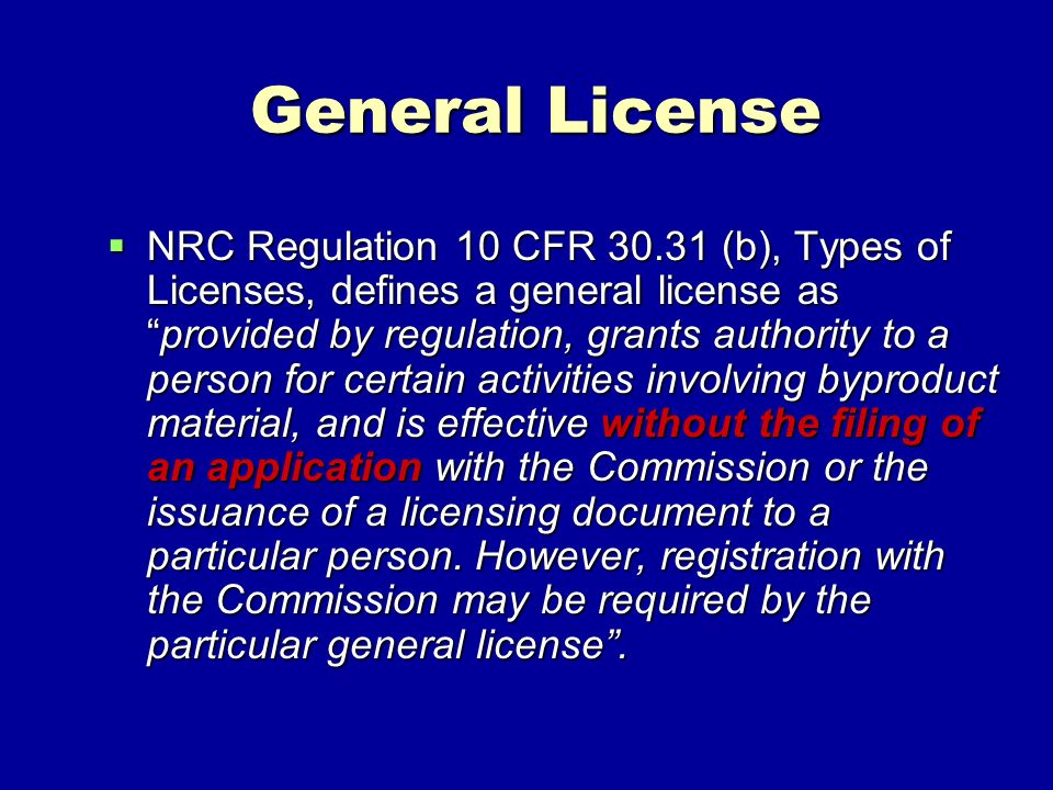 General License NRC Regulation 10 CFR 30.31 (b), Types of Licenses, defines a general license asprovided by regulation, grants authority to a person for certain activities involving byproduct material, and is effective without the filing of an application with the Commission or the issuance of a licensing document to a particular person.