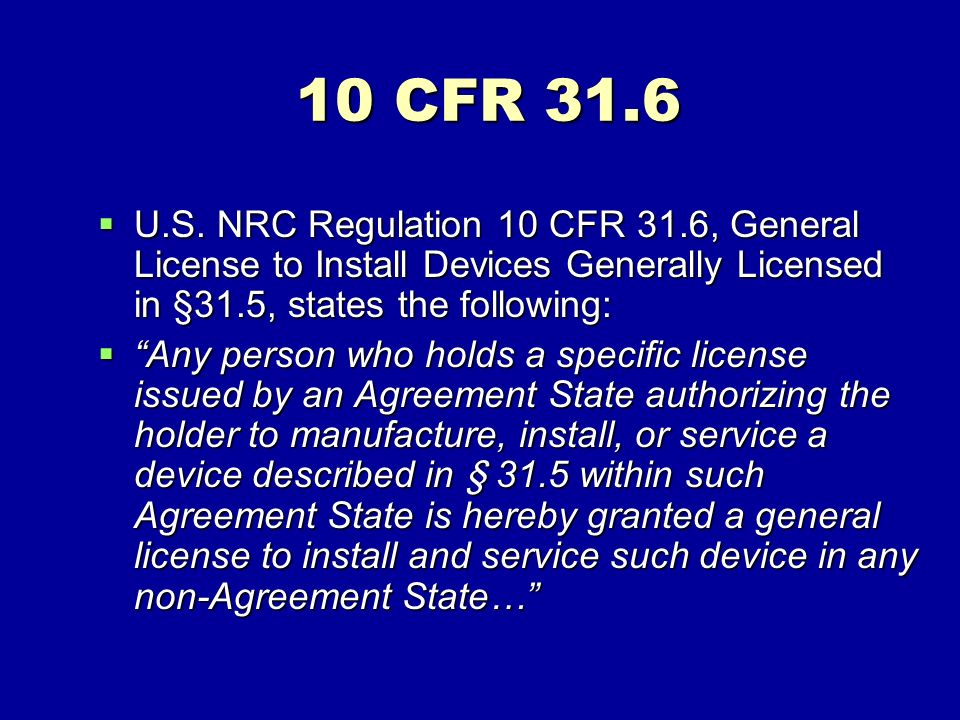 10 CFR 31.6 U.S. NRC Regulation 10 CFR 31.6, General License to Install Devices Generally Licensed in §31.5, states the following: U.S. NRC Regulation