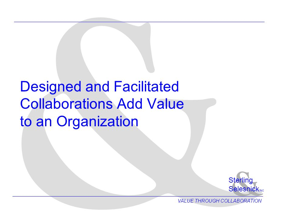 & Design Roadmap for Meeting Collaborations Analyze Issues & Objectives Create Meeting Agenda Design Group Process Prepare Meeting Reports Document Group Decisions Supervise Other Facilitators Plan Group Dynamics Guide Group Discussions Recommend Space Configuration Help Prepare Presenters Provide End-to-End Facilitation VALUE THROUGH COLLABORATION & Sterling Selesnick,INC