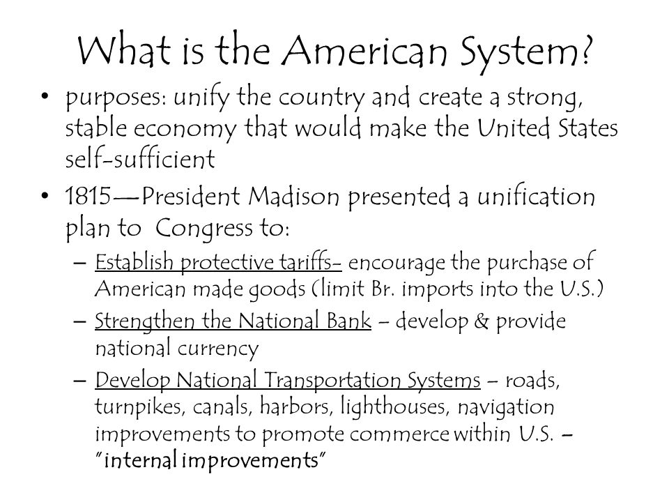 What is the American System? purposes: unify the country and create a strong, stable economy that would make the United States self-sufficient 1815Pre