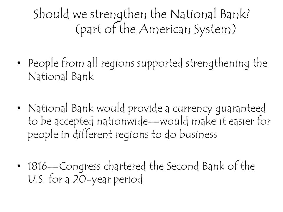 Should we strengthen the National Bank? (part of the American System) People from all regions supported strengthening the National Bank National Bank