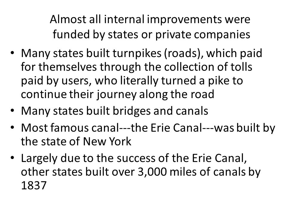 Almost all internal improvements were funded by states or private companies Many states built turnpikes (roads), which paid for themselves through the