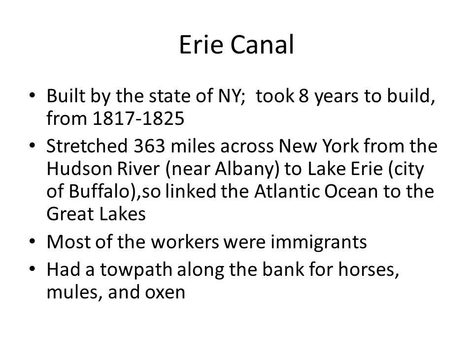 Erie Canal Built by the state of NY; took 8 years to build, from 1817-1825 Stretched 363 miles across New York from the Hudson River (near Albany) to