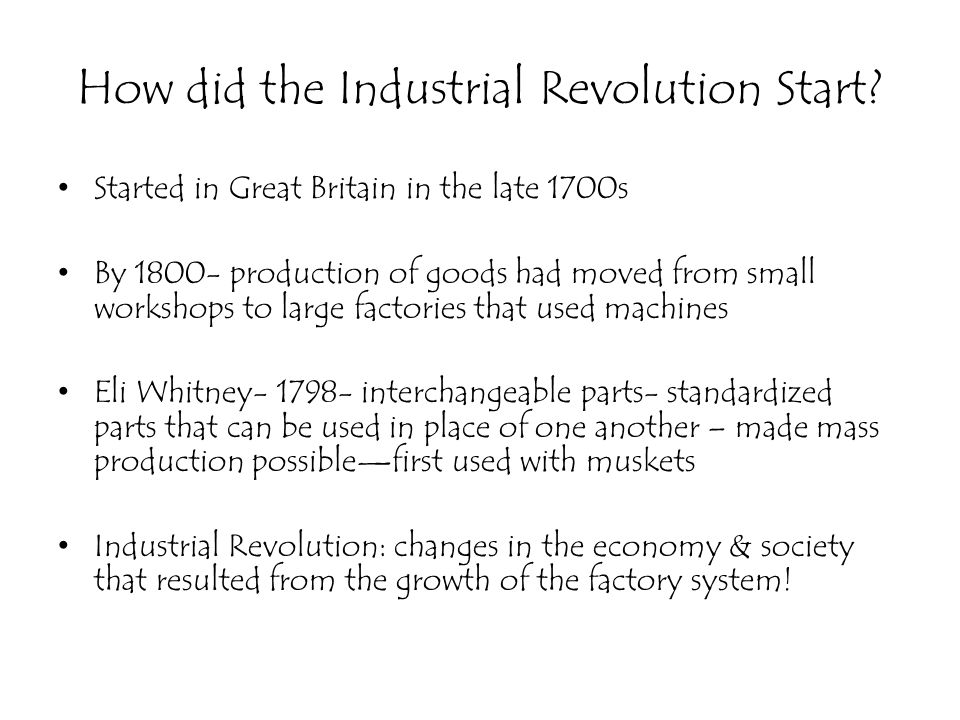 How did the Industrial Revolution Start? Started in Great Britain in the late 1700s By 1800- production of goods had moved from small workshops to lar