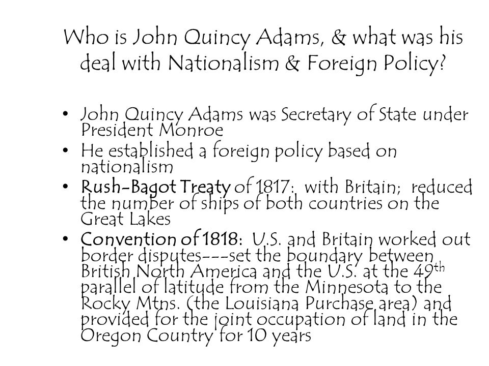 Who is John Quincy Adams, & what was his deal with Nationalism & Foreign Policy? John Quincy Adams was Secretary of State under President Monroe He es