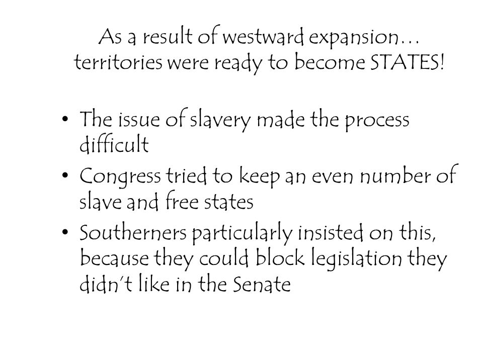 As a result of westward expansion… territories were ready to become STATES! The issue of slavery made the process difficult Congress tried to keep an