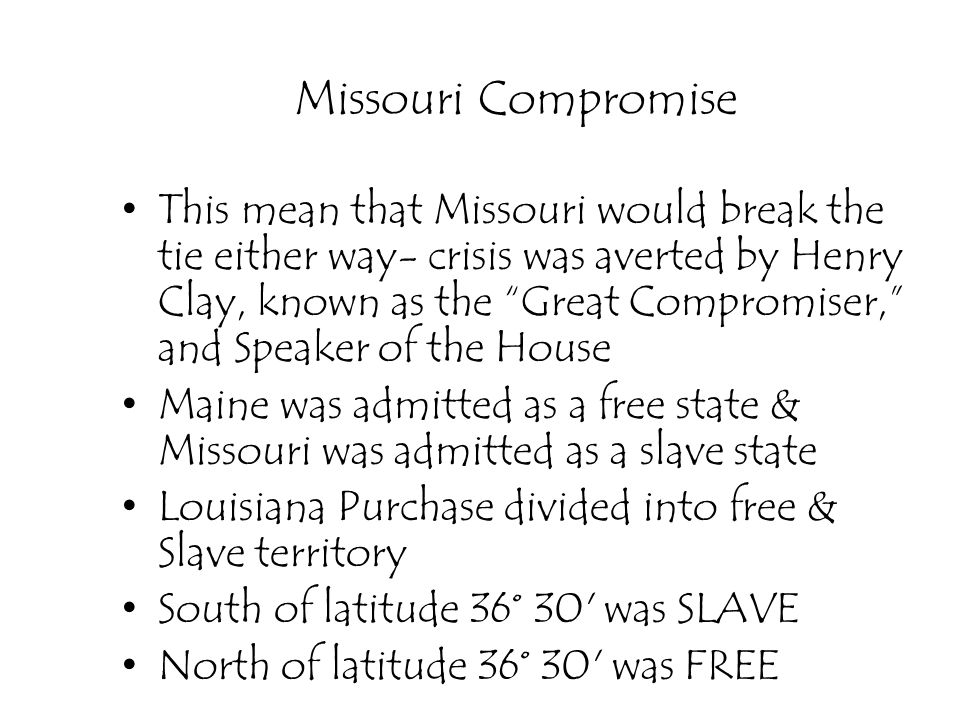 Missouri Compromise This mean that Missouri would break the tie either way- crisis was averted by Henry Clay, known as the Great Compromiser, and Spea