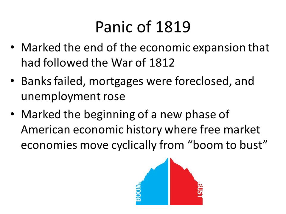 Panic of 1819 Marked the end of the economic expansion that had followed the War of 1812 Banks failed, mortgages were foreclosed, and unemployment ros