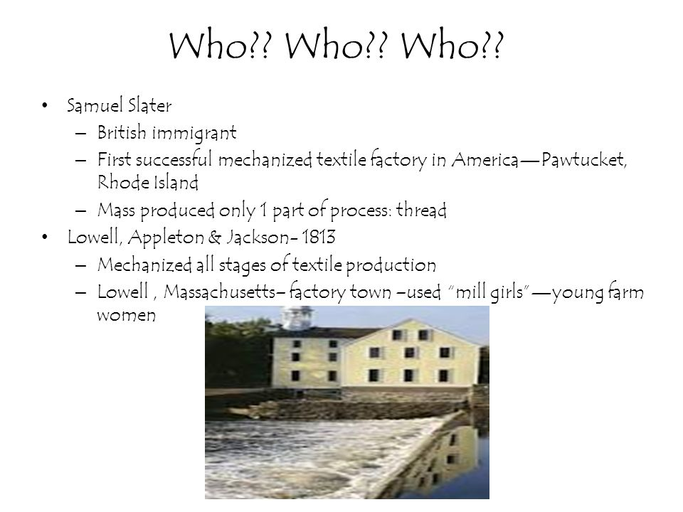 Who?? Who?? Who?? Samuel Slater – British immigrant – First successful mechanized textile factory in AmericaPawtucket, Rhode Island – Mass produced on