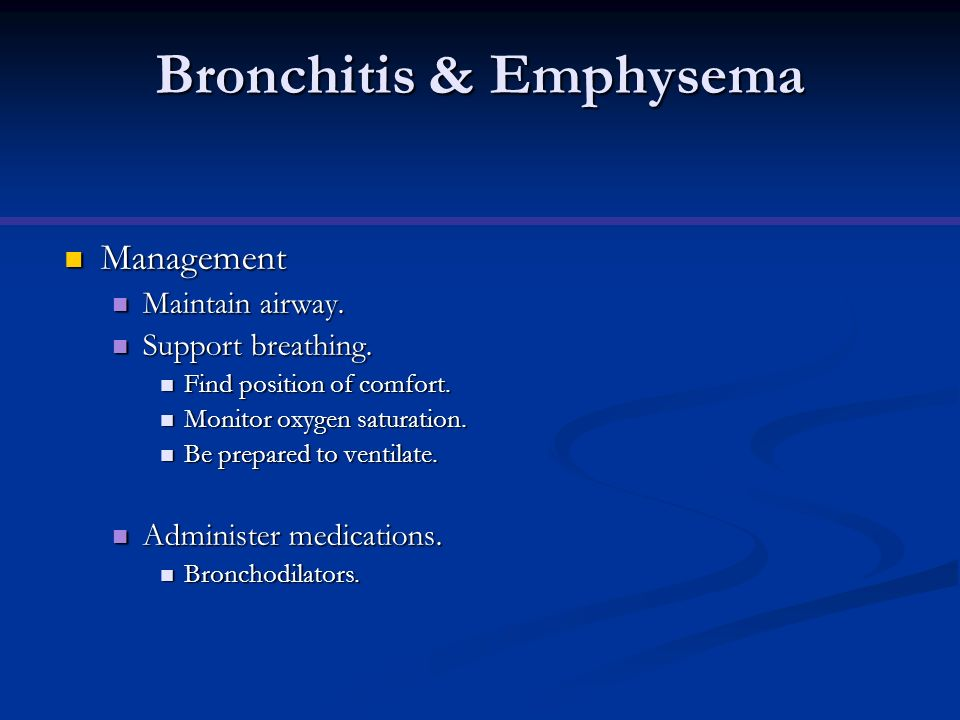 Bronchitis & Emphysema Management Management Maintain airway. Maintain airway. Support breathing. Support breathing. Find position of comfort. Find po