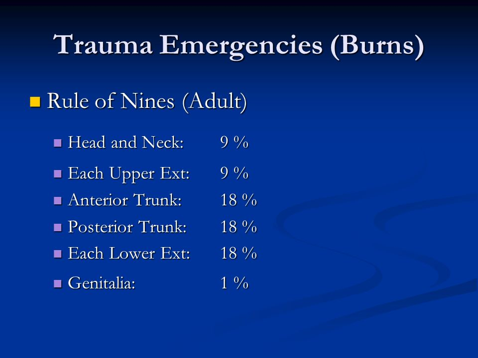 Trauma Emergencies (Burns) Rule of Nines (Adult) Rule of Nines (Adult) Head and Neck:9 % Head and Neck:9 % Each Upper Ext: 9 % Each Upper Ext: 9 % Ant