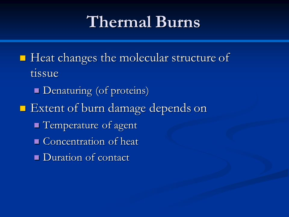 Thermal Burns Heat changes the molecular structure of tissue Heat changes the molecular structure of tissue Denaturing (of proteins) Denaturing (of pr