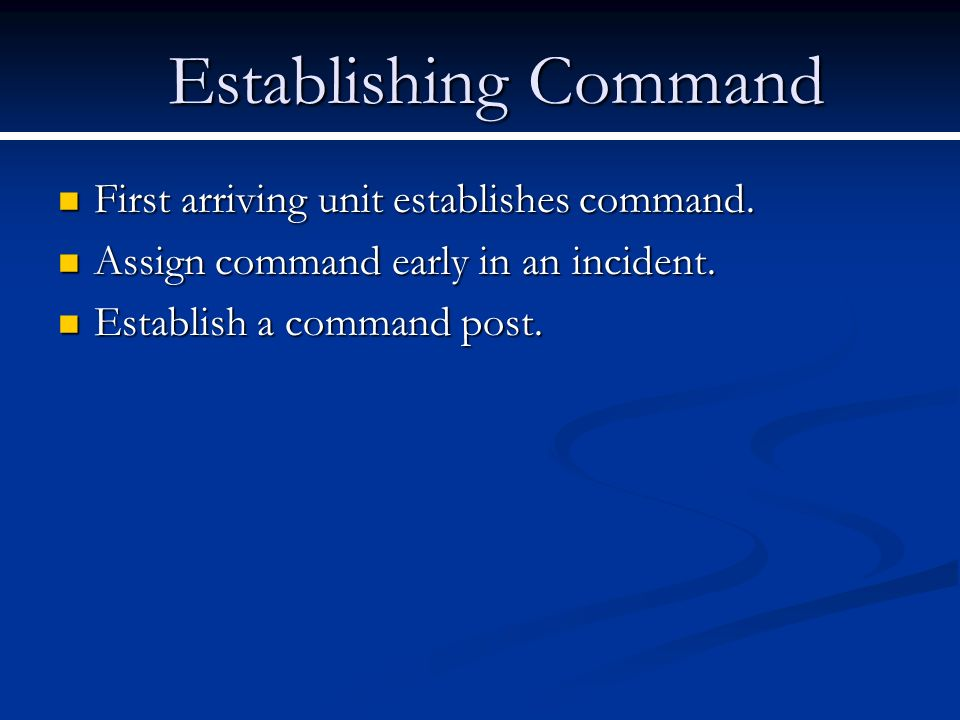 Establishing Command First arriving unit establishes command. First arriving unit establishes command. Assign command early in an incident. Assign com