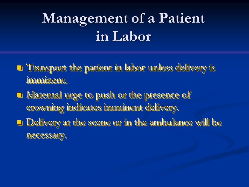 Management of a Patient in Labor Transport the patient in labor unless delivery is imminent. Transport the patient in labor unless delivery is imminen