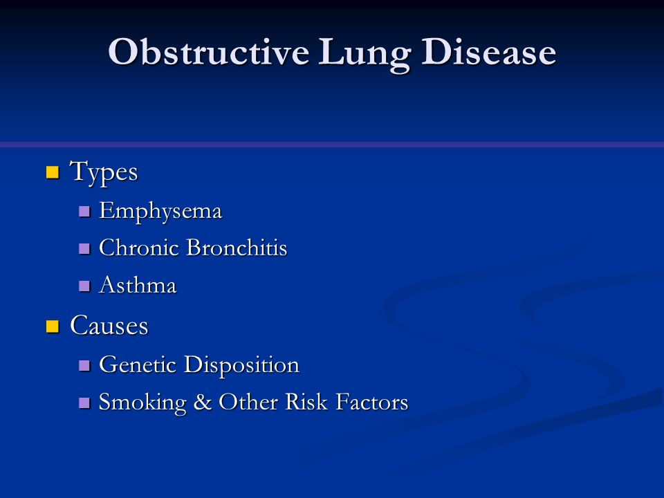 Obstructive Lung Disease Types Types Emphysema Emphysema Chronic Bronchitis Chronic Bronchitis Asthma Asthma Causes Causes Genetic Disposition Genetic