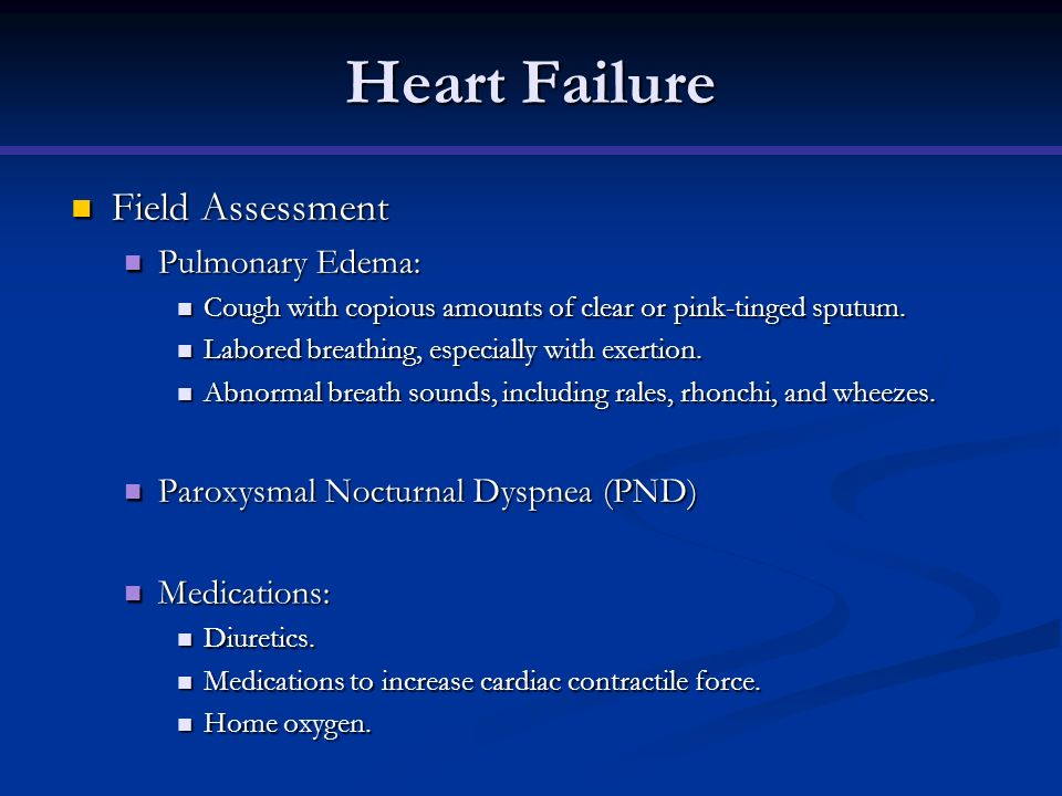 Heart Failure Field Assessment Field Assessment Pulmonary Edema: Pulmonary Edema: Cough with copious amounts of clear or pink-tinged sputum. Cough wit