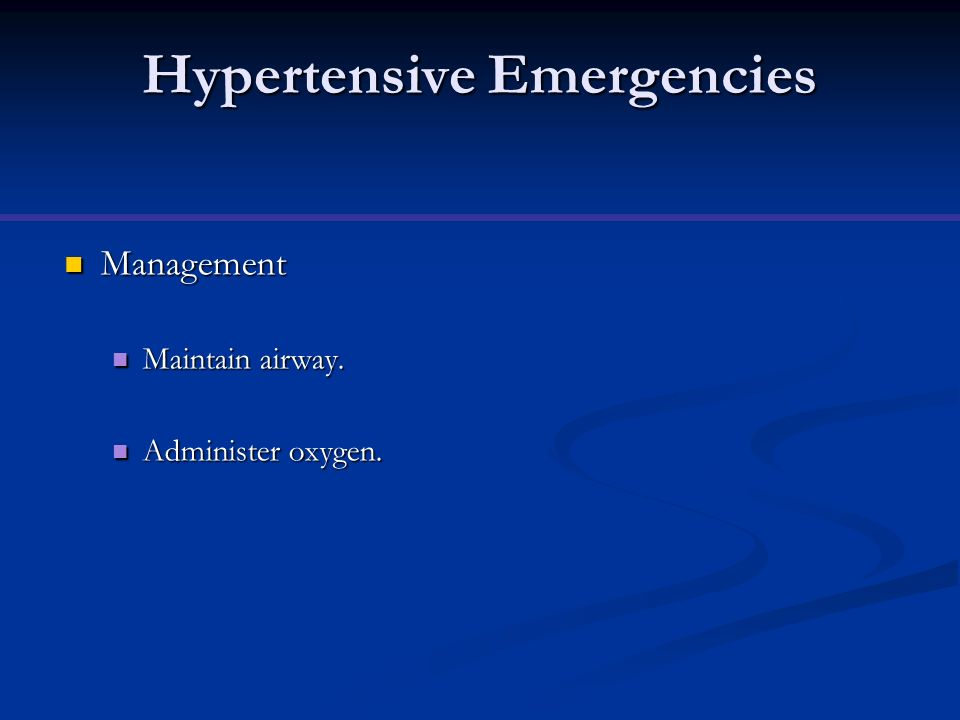 Hypertensive Emergencies Management Management Maintain airway. Maintain airway. Administer oxygen. Administer oxygen.
