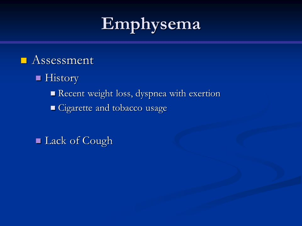 Emphysema Assessment Assessment History History Recent weight loss, dyspnea with exertion Recent weight loss, dyspnea with exertion Cigarette and toba