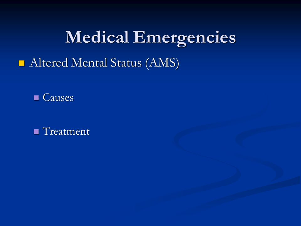 Medical Emergencies Altered Mental Status (AMS) Altered Mental Status (AMS) Causes Causes Treatment Treatment