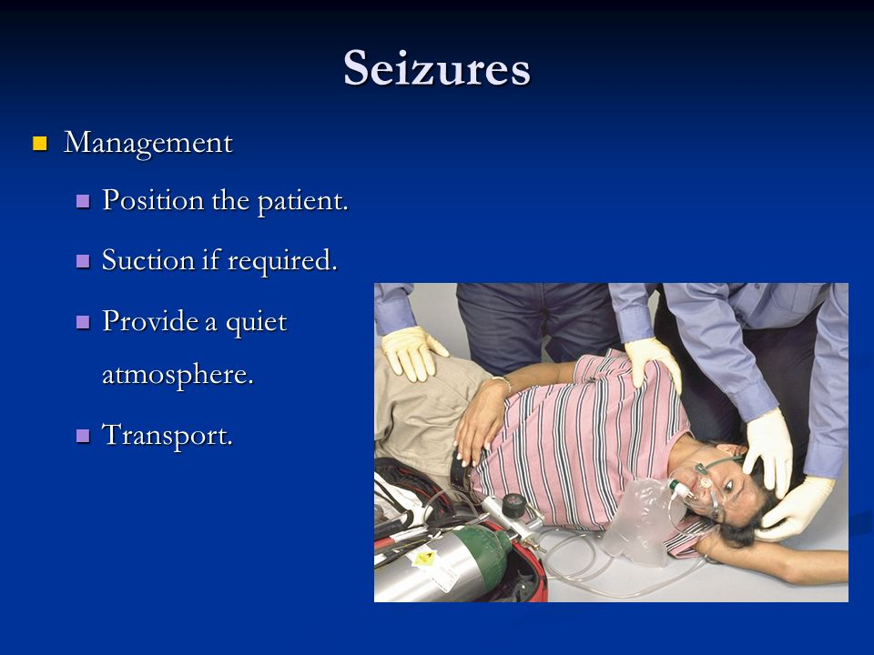 Seizures Management Management Position the patient. Position the patient. Suction if required. Suction if required. Provide a quiet atmosphere. Provi