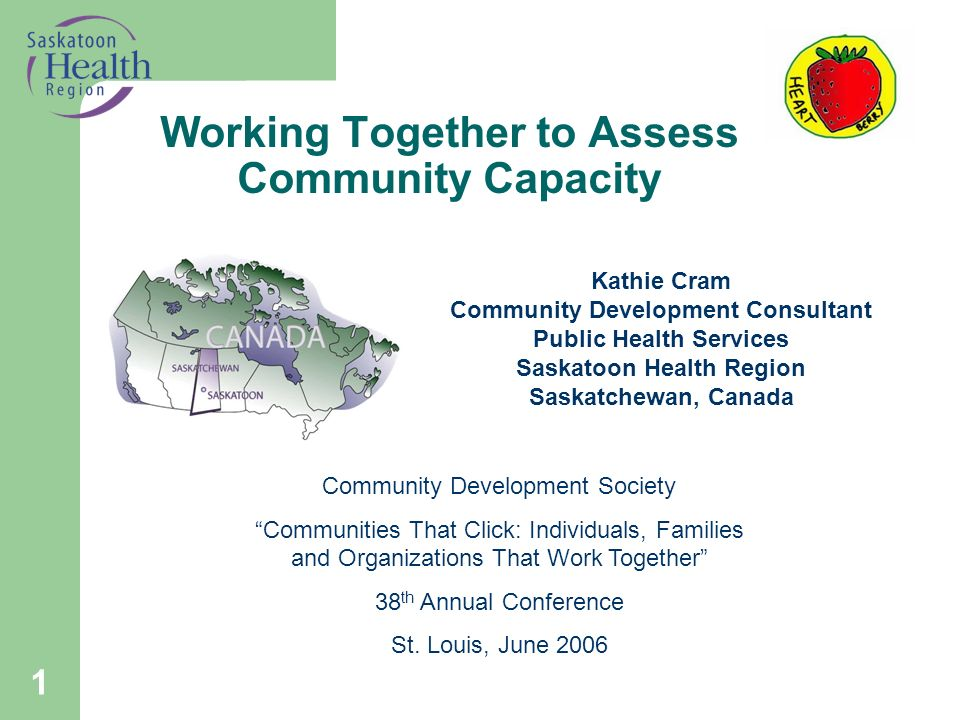 1 Working Together to Assess Community Capacity Kathie Cram Community Development Consultant Public Health Services Saskatoon Health Region Saskatchewan, Canada Community Development Society Communities That Click: Individuals, Families and Organizations That Work Together 38 th Annual Conference St.