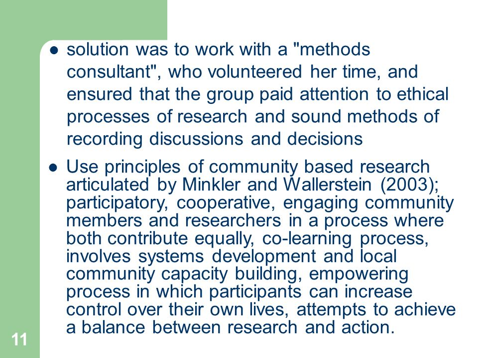 11 solution was to work with a methods consultant , who volunteered her time, and ensured that the group paid attention to ethical processes of research and sound methods of recording discussions and decisions Use principles of community based research articulated by Minkler and Wallerstein (2003); participatory, cooperative, engaging community members and researchers in a process where both contribute equally, co-learning process, involves systems development and local community capacity building, empowering process in which participants can increase control over their own lives, attempts to achieve a balance between research and action.