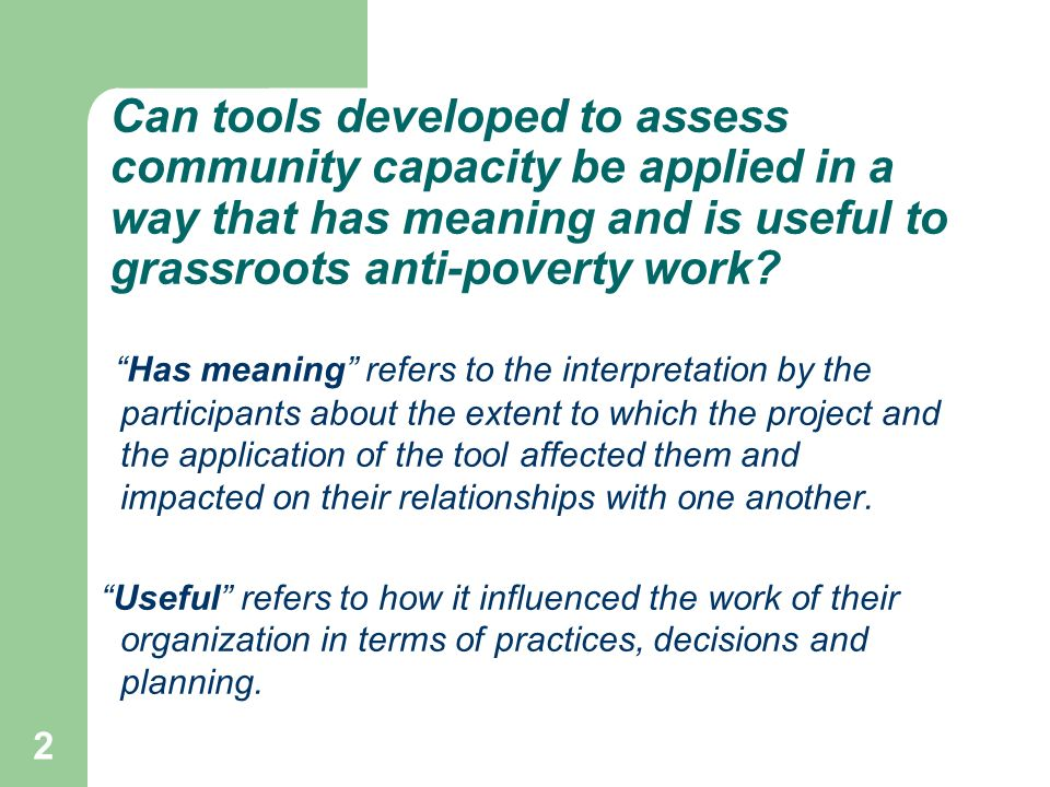 2 Can tools developed to assess community capacity be applied in a way that has meaning and is useful to grassroots anti-poverty work.