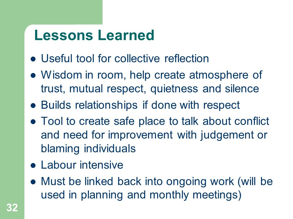 32 Lessons Learned Useful tool for collective reflection Wisdom in room, help create atmosphere of trust, mutual respect, quietness and silence Builds relationships if done with respect Tool to create safe place to talk about conflict and need for improvement with judgement or blaming individuals Labour intensive Must be linked back into ongoing work (will be used in planning and monthly meetings)