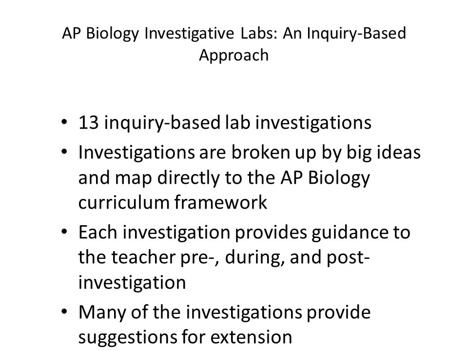 AP Biology Investigative Labs: An Inquiry-Based Approach 13 inquiry-based lab investigations Investigations are broken up by big ideas and map directly to the AP Biology curriculum framework Each investigation provides guidance to the teacher pre-, during, and post- investigation Many of the investigations provide suggestions for extension