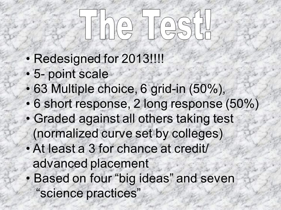 Redesigned for 2013!!!! 5- point scale 63 Multiple choice, 6 grid-in (50%), 6 short response, 2 long response (50%) Graded against all others taking t