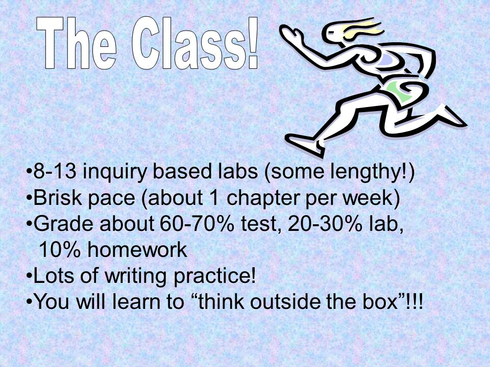 8-13 inquiry based labs (some lengthy!) Brisk pace (about 1 chapter per week) Grade about 60-70% test, 20-30% lab, 10% homework Lots of writing practi