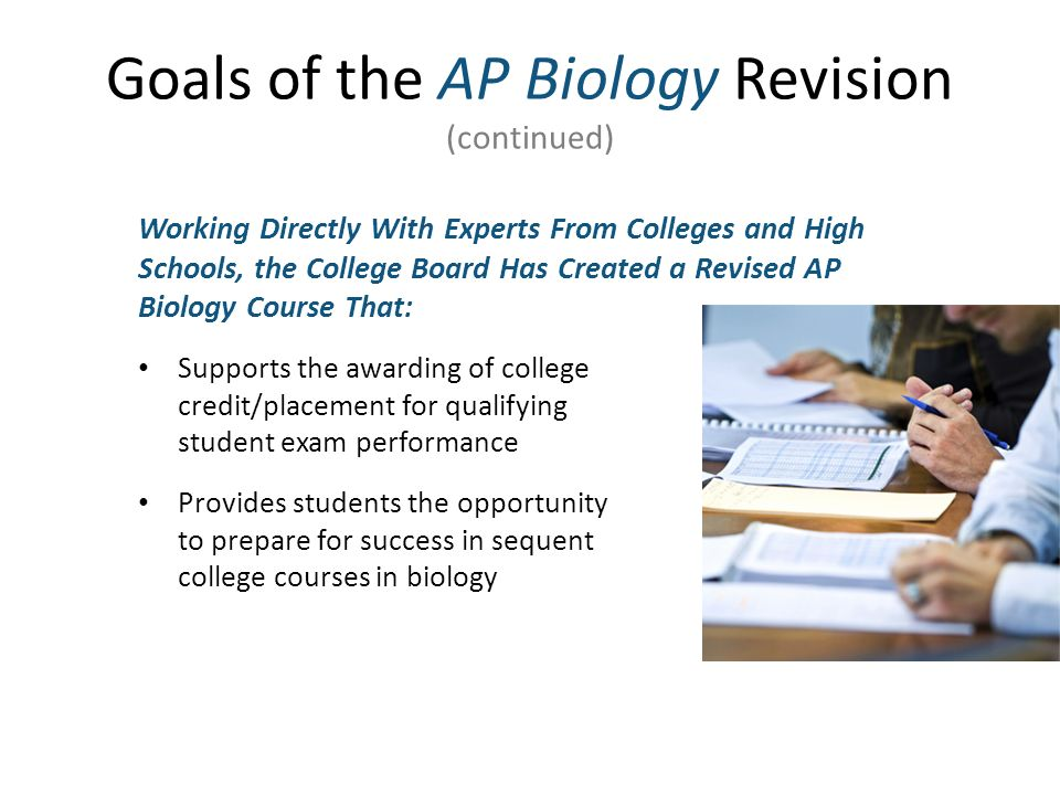 Goals of the AP Biology Revision (continued) Working Directly With Experts From Colleges and High Schools, the College Board Has Created a Revised AP Biology Course That: Supports the awarding of college credit/placement for qualifying student exam performance Provides students the opportunity to prepare for success in sequent college courses in biology