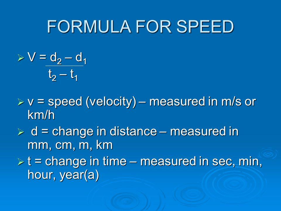FORMULA FOR SPEED V = d 2 – d 1 V = d 2 – d 1 t 2 – t 1 t 2 – t 1 v = speed (velocity) – measured in m/s or km/h v = speed (velocity) – measured in m/