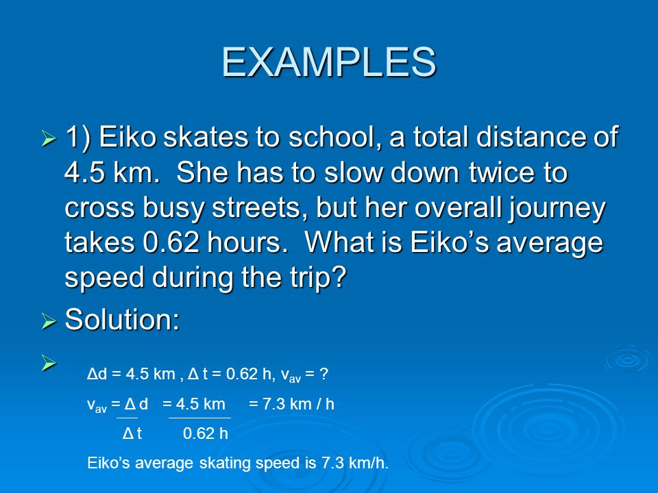 EXAMPLES 1) Eiko skates to school, a total distance of 4.5 km. She has to slow down twice to cross busy streets, but her overall journey takes 0.62 ho