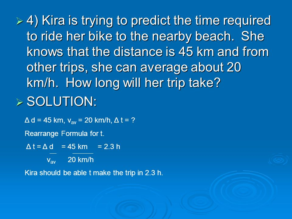 4) Kira is trying to predict the time required to ride her bike to the nearby beach. She knows that the distance is 45 km and from other trips, she ca