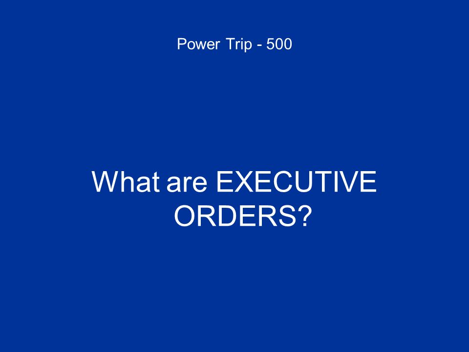 Power Trip - 500 What are EXECUTIVE ORDERS?