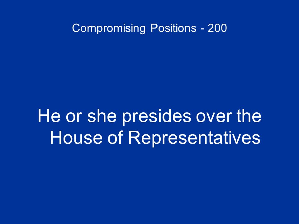 Compromising Positions - 200 He or she presides over the House of Representatives