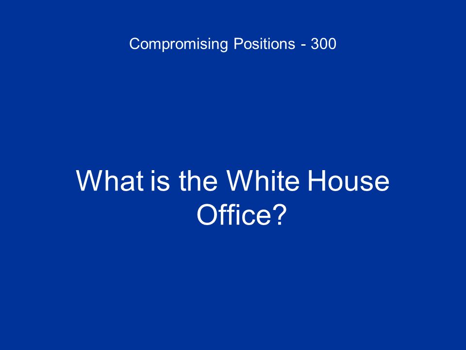 Compromising Positions - 300 What is the White House Office?
