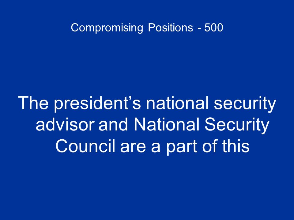 Compromising Positions - 500 The presidents national security advisor and National Security Council are a part of this