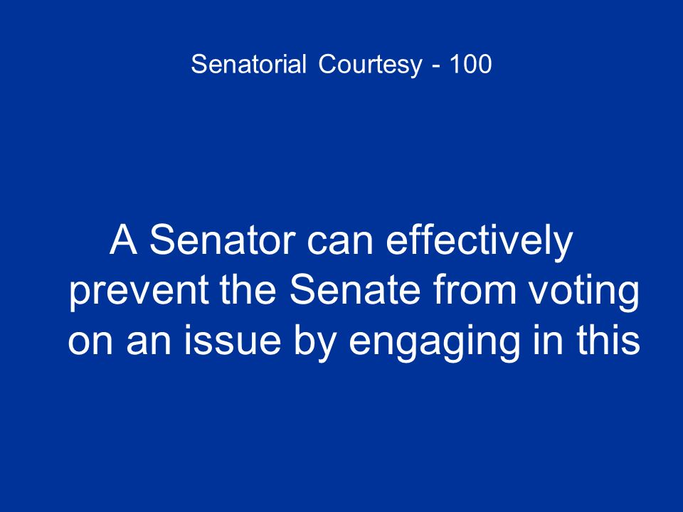 Senatorial Courtesy - 100 A Senator can effectively prevent the Senate from voting on an issue by engaging in this
